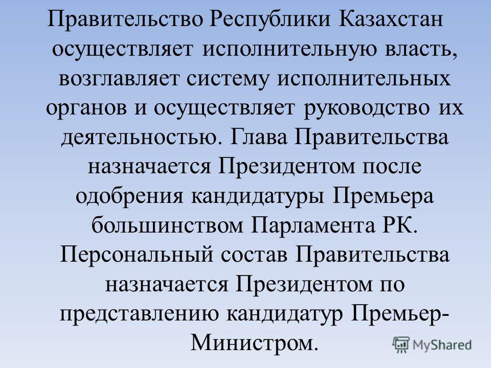 Правительство Республики Казахстан осуществляет исполнительную власть, возглавляет систему исполнительных органов и осуществляет руководство их деятельностью. Глава Правительства назначается Президентом после одобрения кандидатуры Премьера большинств