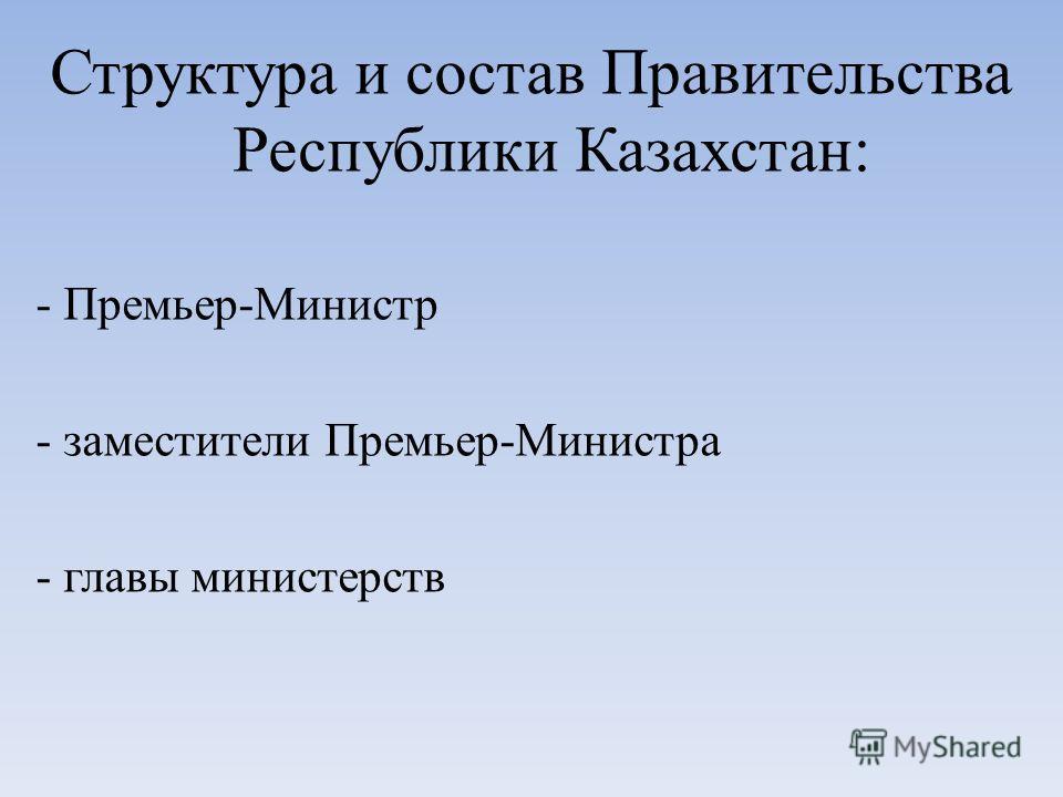 Структура и состав Правительства Республики Казахстан: - Премьер-Министр - заместители Премьер-Министра - главы министерств