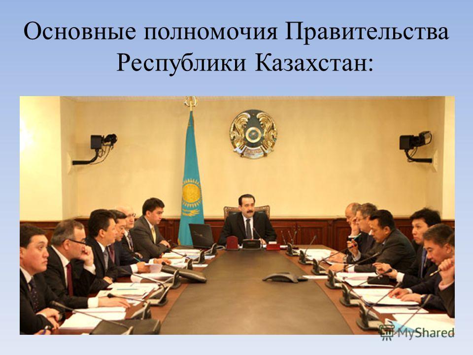 Основные полномочия Правительства Республики Казахстан: