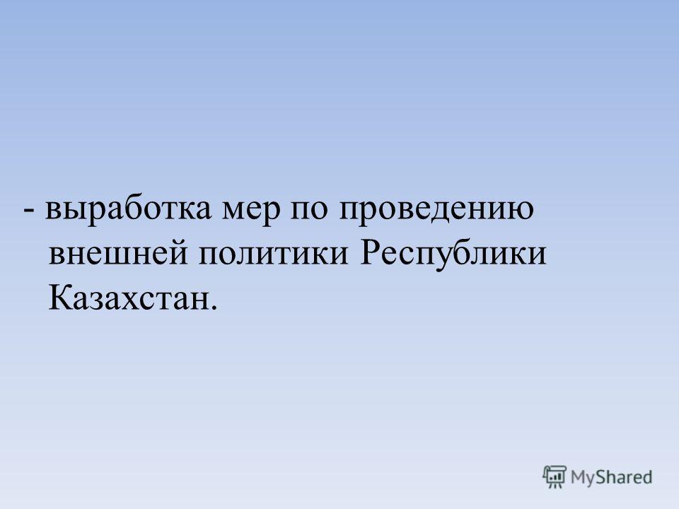 - выработка мер по проведению внешней политики Республики Казахстан.