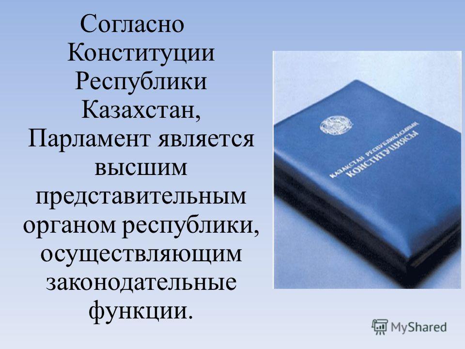 Согласно Конституции Республики Казахстан, Парламент является высшим представительным органом республики, осуществляющим законодательные функции.