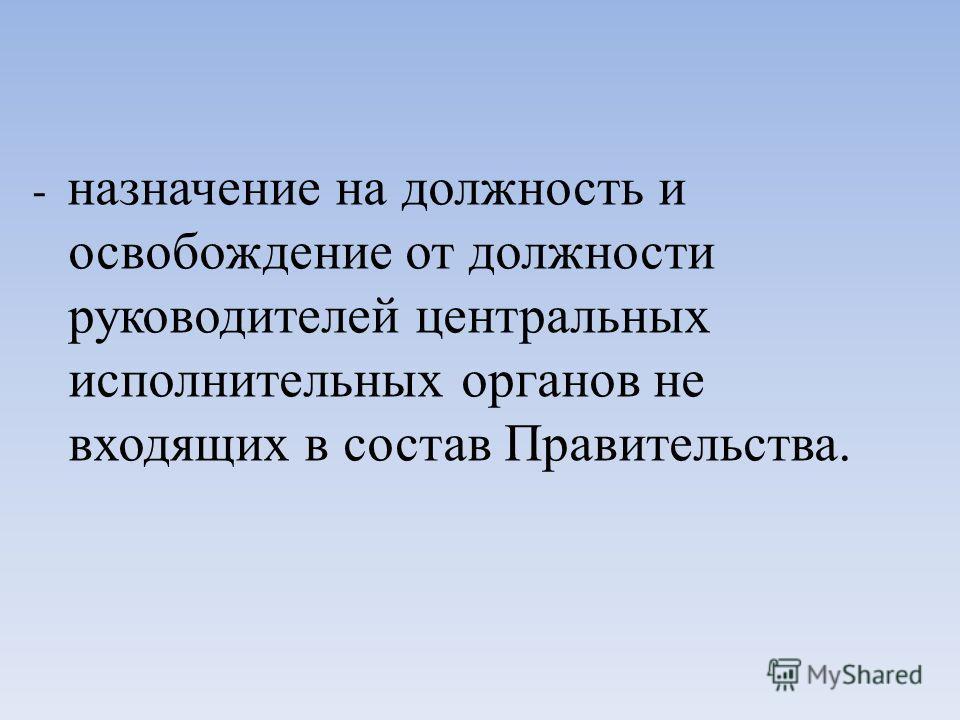 - назначение на должность и освобождение от должности руководителей центральных исполнительных органов не входящих в состав Правительства.