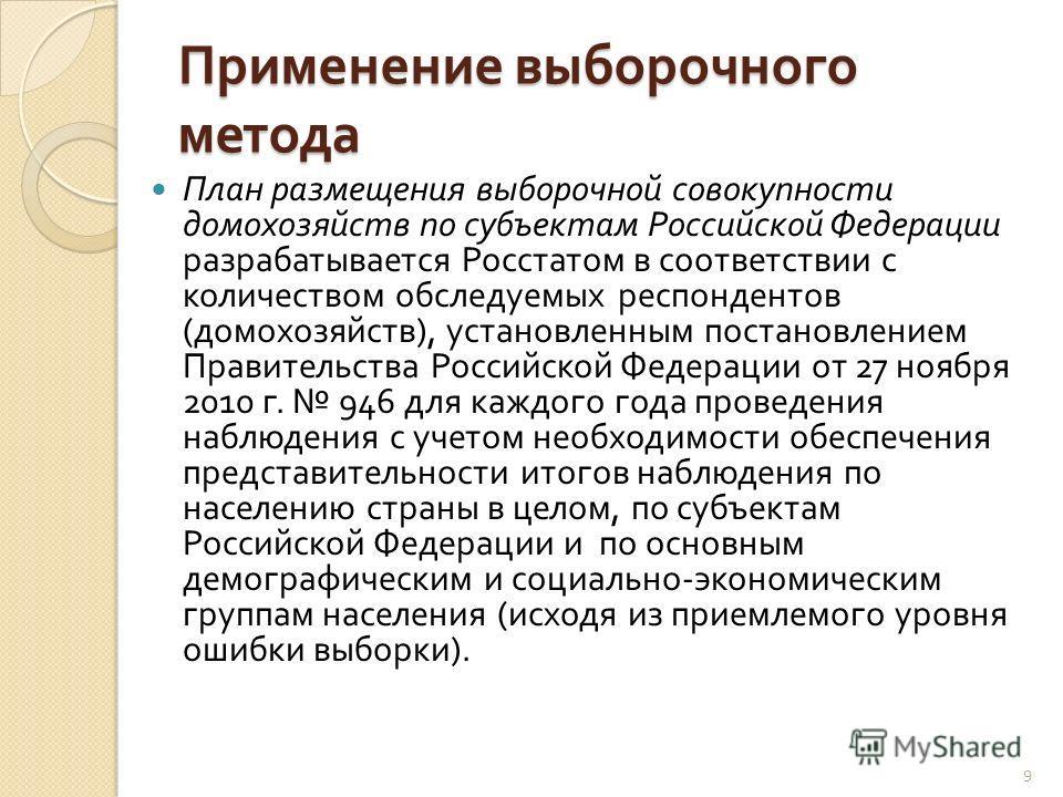 Применение выборочного метода План размещения выборочной совокупности домохозяйств по субъектам Российской Федерации разрабатывается Росстатом в соответствии с количеством обследуемых респондентов ( домохозяйств ), установленным постановлением Правит