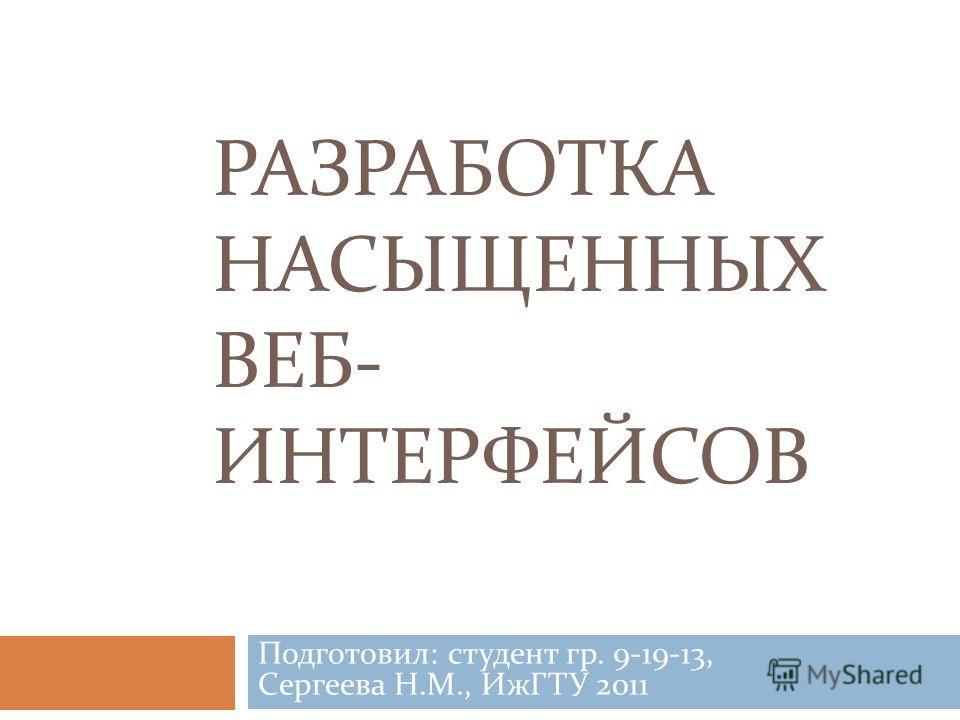РАЗРАБОТКА НАСЫЩЕННЫХ ВЕБ- ИНТЕРФЕЙСОВ Подготовил: студент гр. 9-19-13, Сергеева Н.М., ИжГТУ 2011