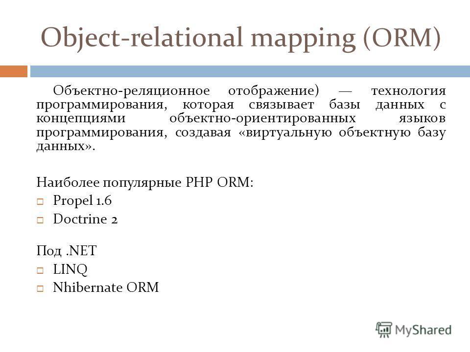 Object-relational mapping (ORM) Объектно-реляционное отображение) технология программирования, которая связывает базы данных с концепциями объектно-ориентированных языков программирования, создавая «виртуальную объектную базу данных». Наиболее популя