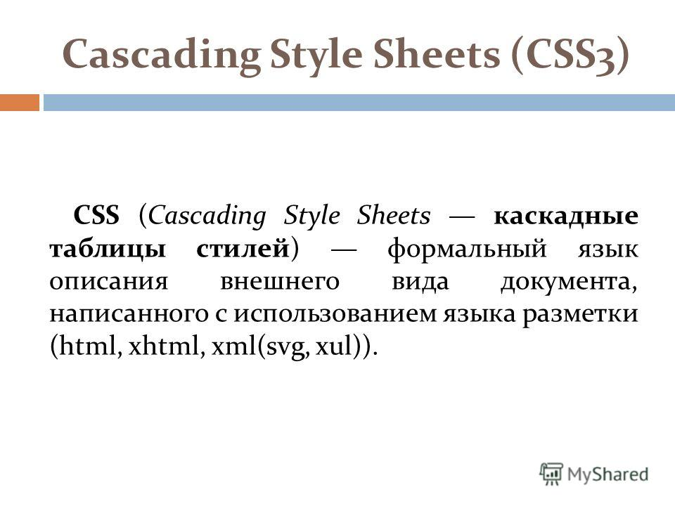 Cascading Style Sheets (CSS3) CSS (Cascading Style Sheets каскадные таблицы стилей) формальный язык описания внешнего вида документа, написанного с использованием языка разметки (html, xhtml, xml(svg, xul)).