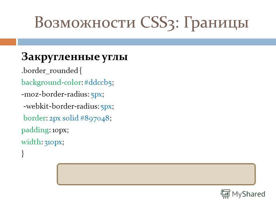 Возможности CSS3: Границы Закругленные углы.border_rounded { background-color: #ddccb5; -moz-border-radius: 5px; -webkit-border-radius: 5px; border: 2px solid #897048; padding: 10px; width: 310px; }