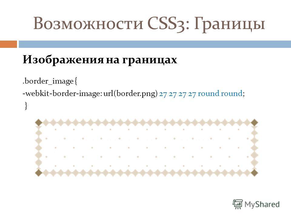 Возможности CSS3: Границы Изображения на границах.border_image { -webkit-border-image: url(border.png) 27 27 27 27 round round; }
