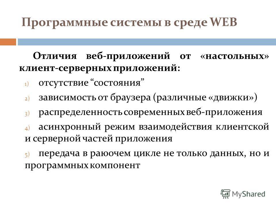 Программные системы в среде WEB Отличия веб-приложений от «настольных» клиент-серверных приложений: 1) отсутствие состояния 2) зависимость от браузера (различные «движки») 3) распределенность современных веб-приложения 4) асинхронный режим взаимодейс