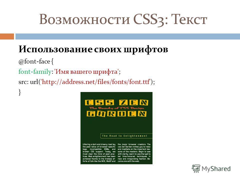 Возможности CSS3: Текст Использование своих шрифтов @font-face { font-family: 'Имя вашего шрифта'; src: url('http://address.net/files/fonts/font.ttf'); }