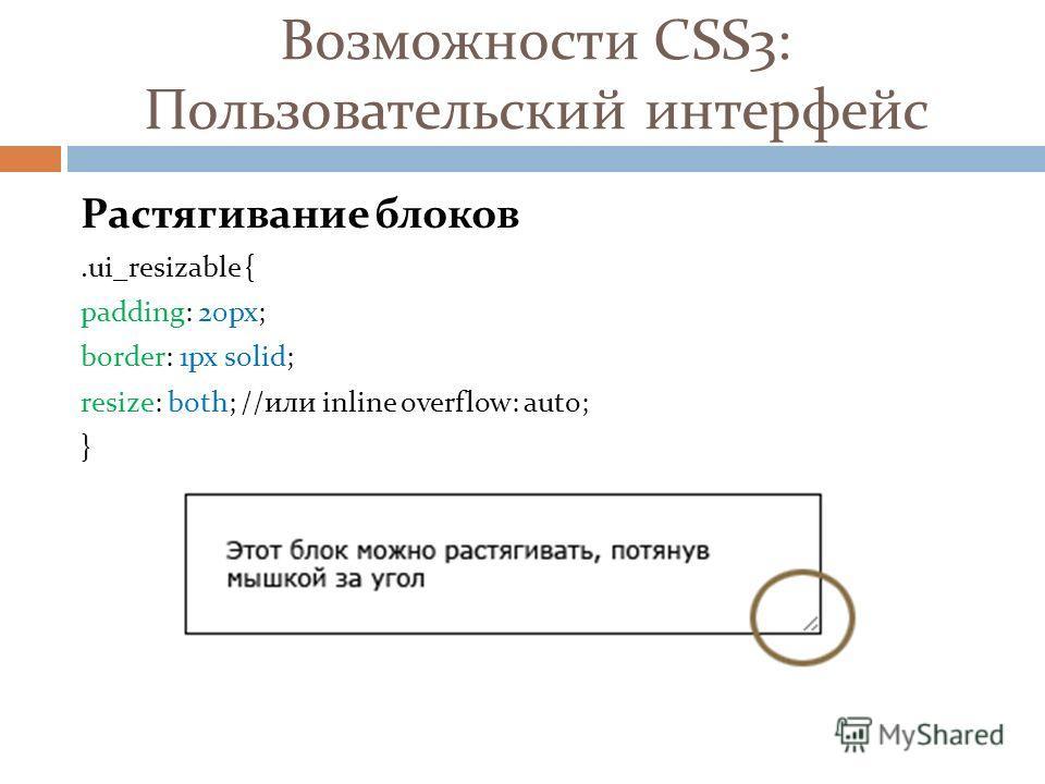 Возможности CSS3: Пользовательский интерфейс Растягивание блоков.ui_resizable { padding: 20px; border: 1px solid; resize: both; //или inline overflow: auto; }