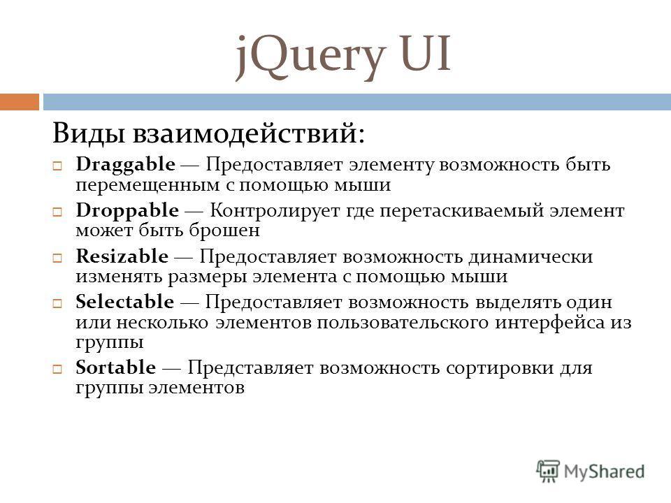 jQuery UI Виды взаимодействий: Draggable Предоставляет элементу возможность быть перемещенным с помощью мыши Droppable Контролирует где перетаскиваемый элемент может быть брошен Resizable Предоставляет возможность динамически изменять размеры элемент