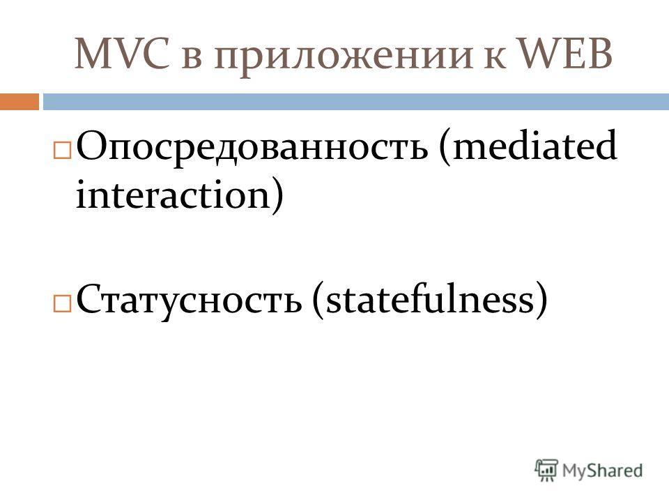 MVC в приложении к WEB Опосредованность (mediated interaction) Статусность (statefulness)