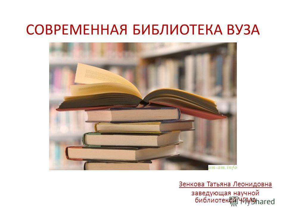 СОВРЕМЕННАЯ БИБЛИОТЕКА ВУЗА Зенкова Татьяна Леонидовна заведующая научной библиотекой ЧГМА