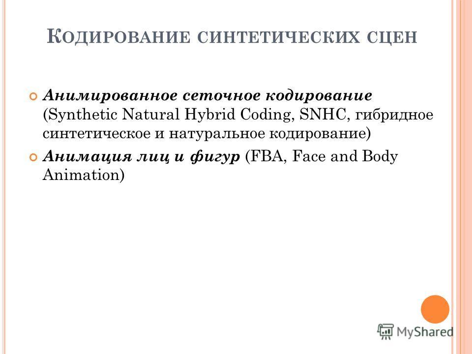 К ОДИРОВАНИЕ СИНТЕТИЧЕСКИХ СЦЕН Анимированное сеточное кодирование (Synthetic Natural Hybrid Coding, SNHC, гибридное синтетическое и натуральное кодирование) Анимация лиц и фигур (FBA, Face and Body Animation)