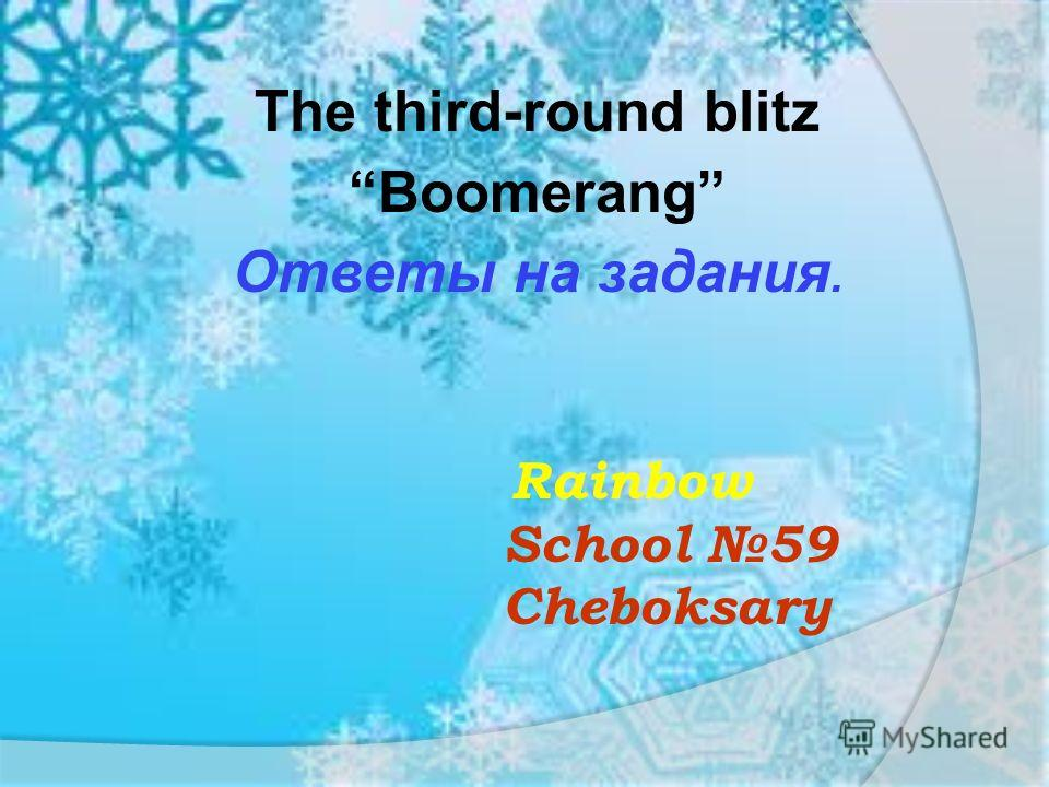 Rainbow School 59 Cheboksary The third-round blitzBoomerang Ответы на задания.