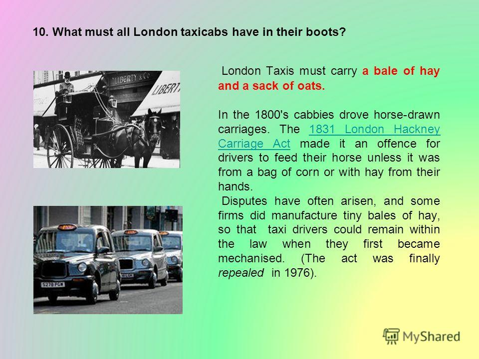 10. What must all London taxicabs have in their boots? London Taxis must carry a bale of hay and a sack of oats. In the 1800's cabbies drove horse-drawn carriages. The 1831 London Hackney Carriage Act made it an offence for drivers to feed their hors