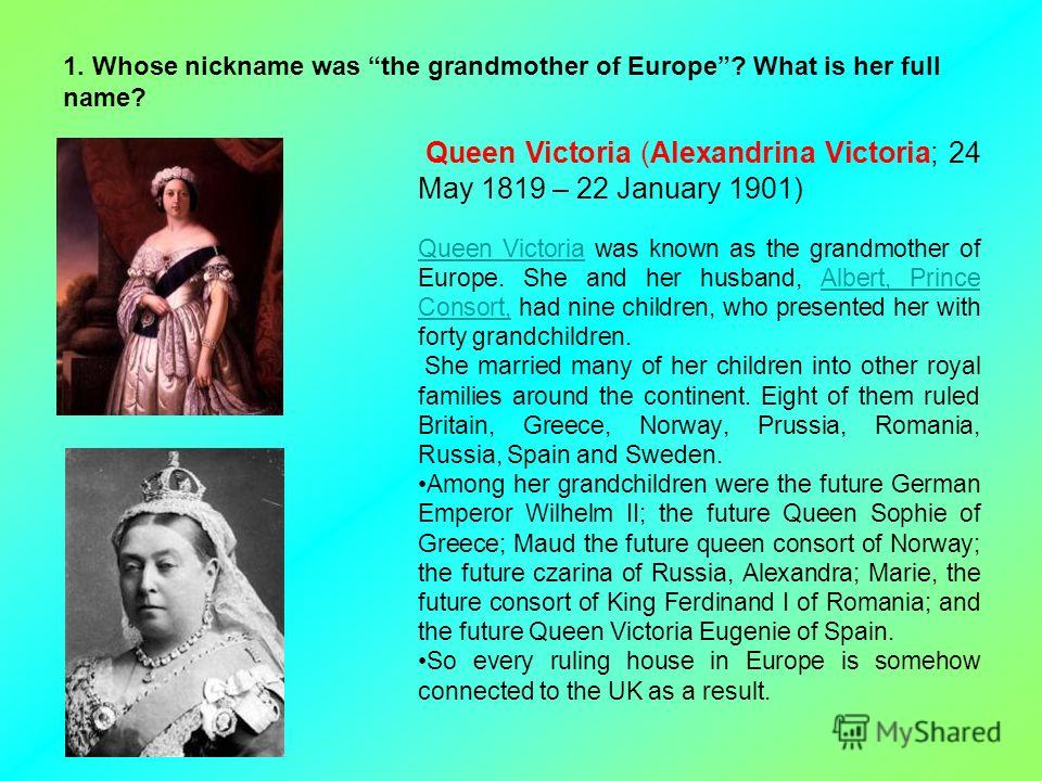 1. Whose nickname was the grandmother of Europe? What is her full name? Queen Victoria (Alexandrina Victoria; 24 May 1819 – 22 January 1901) Queen VictoriaQueen Victoria was known as the grandmother of Europe. She and her husband, Albert, Prince Cons