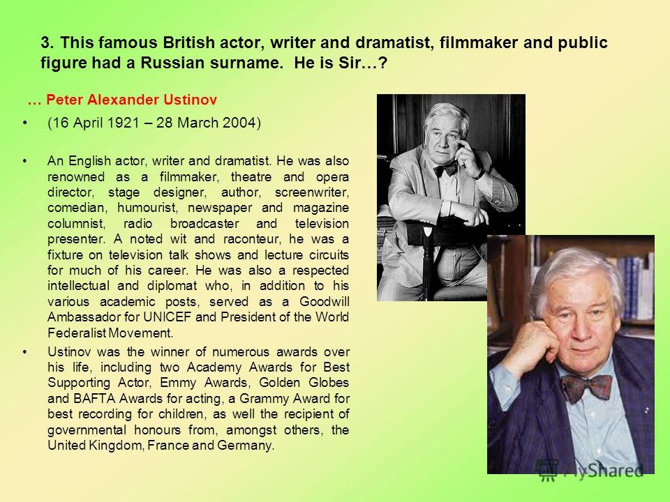3. This famous British actor, writer and dramatist, filmmaker and public figure had a Russian surname. He is Sir…? … Peter Alexander Ustinov (16 April 1921 – 28 March 2004) An English actor, writer and dramatist. He was also renowned as a filmmaker,