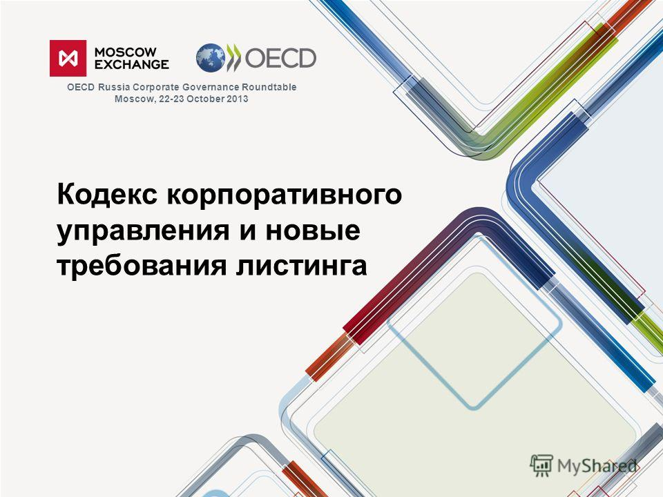 Кодекс корпоративного управления и новые требования листинга OECD Russia Corporate Governance Roundtable Moscow, 22-23 October 2013