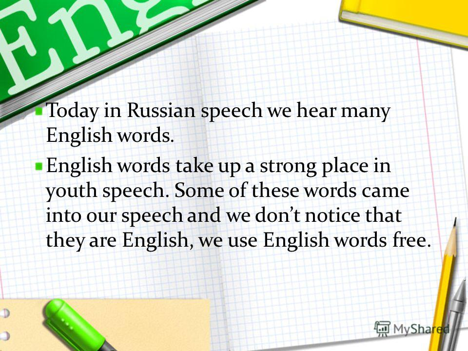 Today in Russian speech we hear many English words. English words take up a strong place in youth speech. Some of these words came into our speech and we dont notice that they are English, we use English words free.