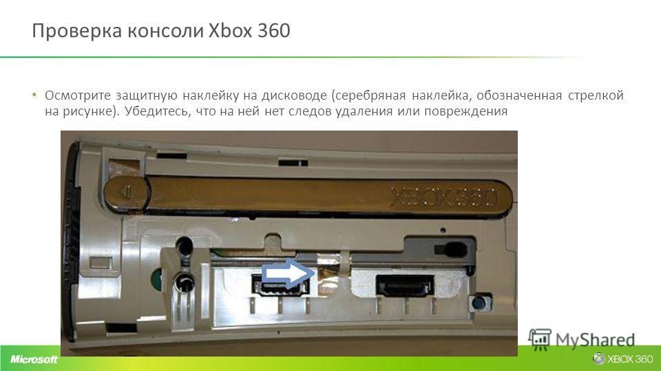 Проверка консоли Xbox 360 Осмотрите защитную наклейку на дисководе (серебряная наклейка, обозначенная стрелкой на рисунке). Убедитесь, что на ней нет следов удаления или повреждения