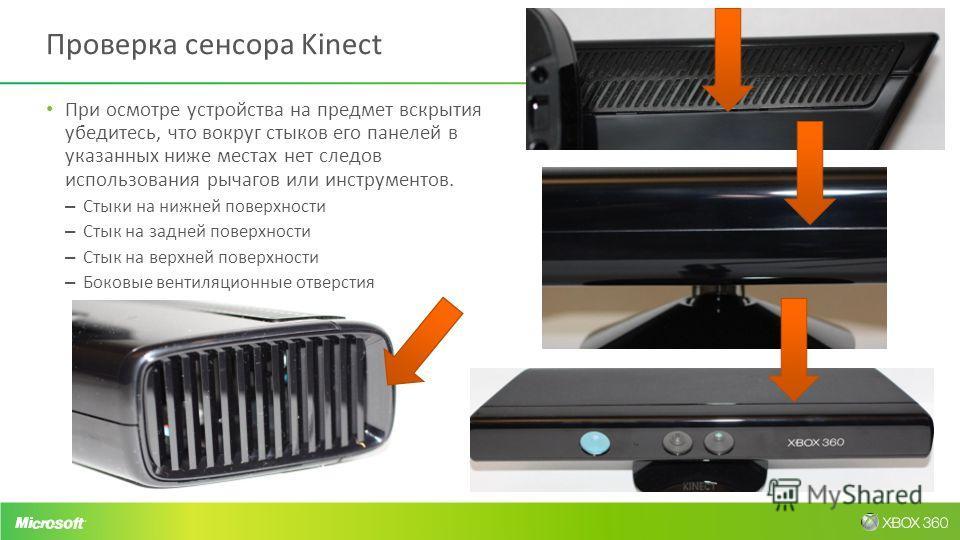 Проверка сенсора Kinect При осмотре устройства на предмет вскрытия убедитесь, что вокруг стыков его панелей в указанных ниже местах нет следов использования рычагов или инструментов. – Стыки на нижней поверхности – Стык на задней поверхности – Стык н