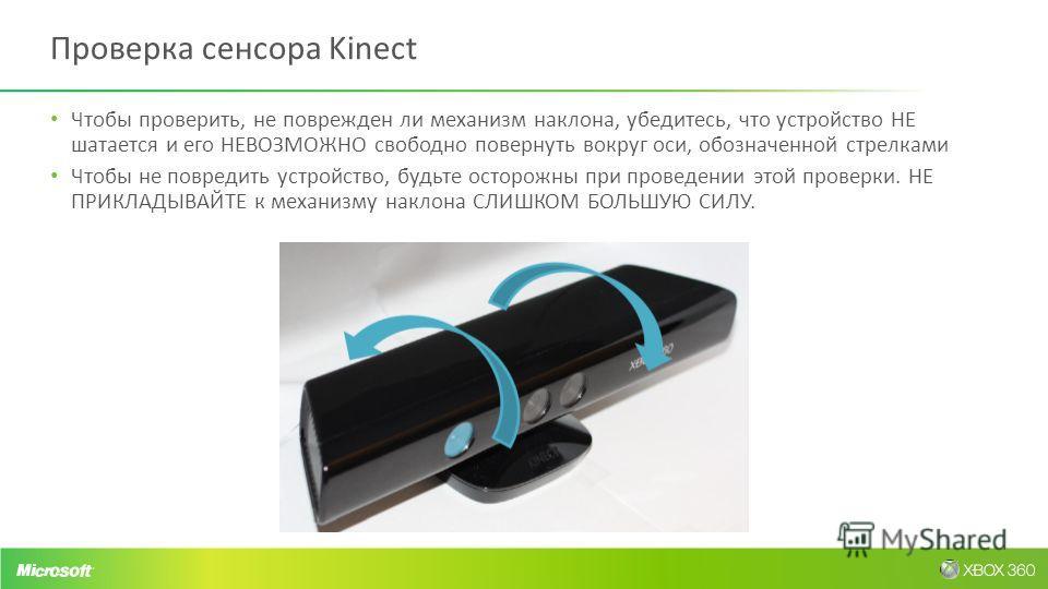 Проверка сенсора Kinect Чтобы проверить, не поврежден ли механизм наклона, убедитесь, что устройство НЕ шатается и его НЕВОЗМОЖНО свободно повернуть вокруг оси, обозначенной стрелками Чтобы не повредить устройство, будьте осторожны при проведении это