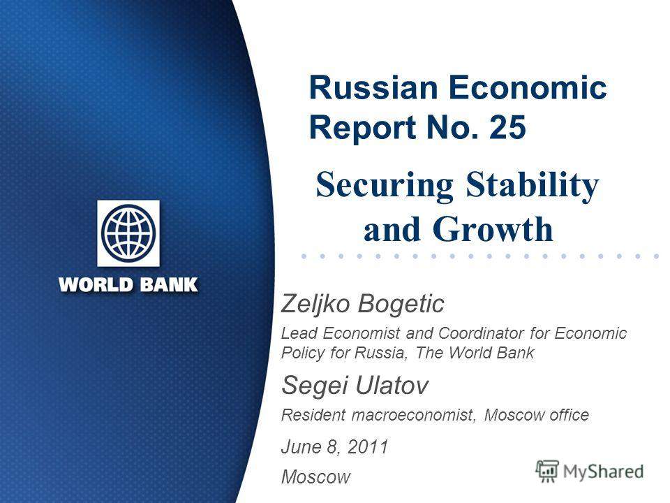 Russian Economic Report No. 25 Zeljko Bogetic Lead Economist and Coordinator for Economic Policy for Russia, The World Bank Segei Ulatov Resident macroeconomist, Moscow office June 8, 2011 Moscow Securing Stability and Growth