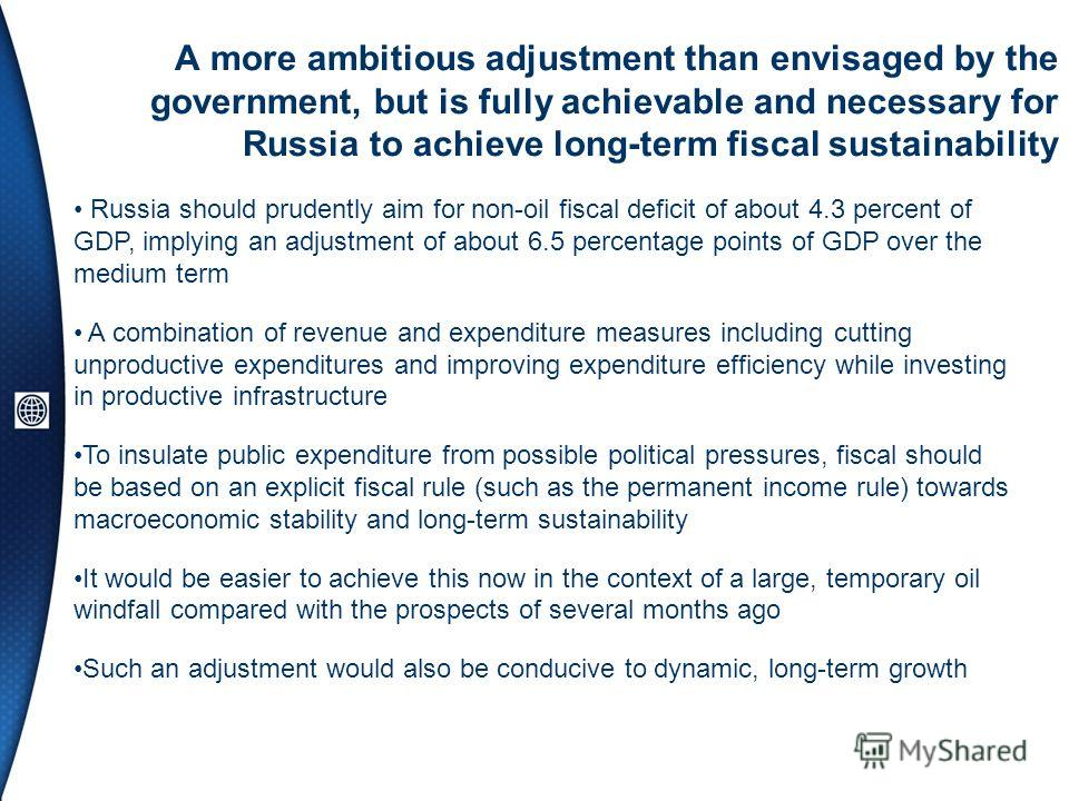 A more ambitious adjustment than envisaged by the government, but is fully achievable and necessary for Russia to achieve long-term fiscal sustainability Russia should prudently aim for non-oil fiscal deficit of about 4.3 percent of GDP, implying an