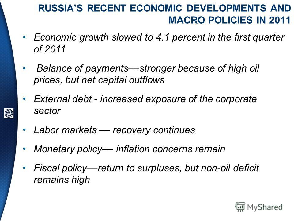 RUSSIAS RECENT ECONOMIC DEVELOPMENTS AND MACRO POLICIES IN 2011 Economic growth slowed to 4.1 percent in the first quarter of 2011 Balance of payments––stronger because of high oil prices, but net capital outflows External debt - increased exposure o