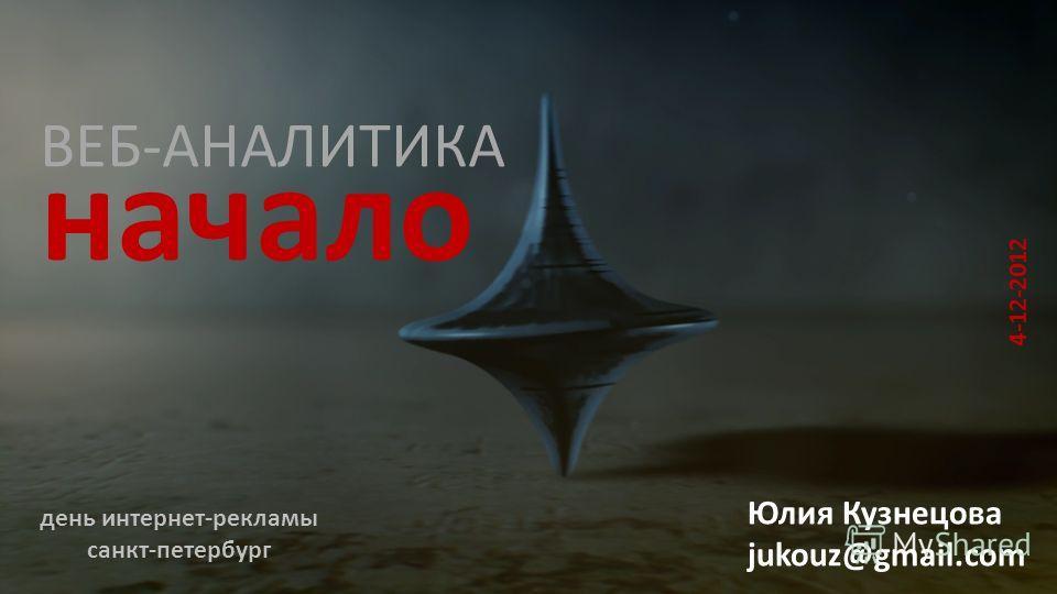 ВЕБ-АНАЛИТИКА Юлия Кузнецова jukouz@gmail.com день интернет-рекламы санкт-петербург начало 4-12-2012
