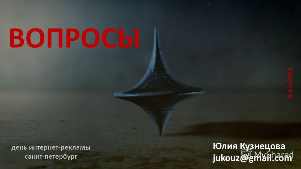 ВОПРОСЫ Юлия Кузнецова jukouz@gmail.com 4-12-2012 день интернет-рекламы санкт-петербург
