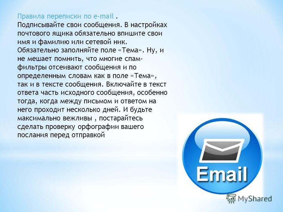 Правила переписки по e-mail. Подписывайте свои сообщения. В настройках почтового ящика обязательно впишите свои имя и фамилию или сетевой ник. Обязательно заполняйте поле «Тема». Ну, и не мешает помнить, что многие спам- фильтры отсеивают сообщения и