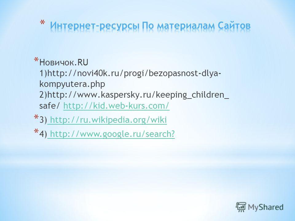 * Новичок.RU 1)h t t p : / / n o v i 4 0 k. r u / p r o g i / b e z o p a s n o s t - d l y a - k o m p y u t e r a. p h p 2)h t t p : / / w w w. k a s p e r s k y. r u / k e e p i n g _ c h i l d r e n _ safe/ http://kid.web-kurs.com/http://kid.web-