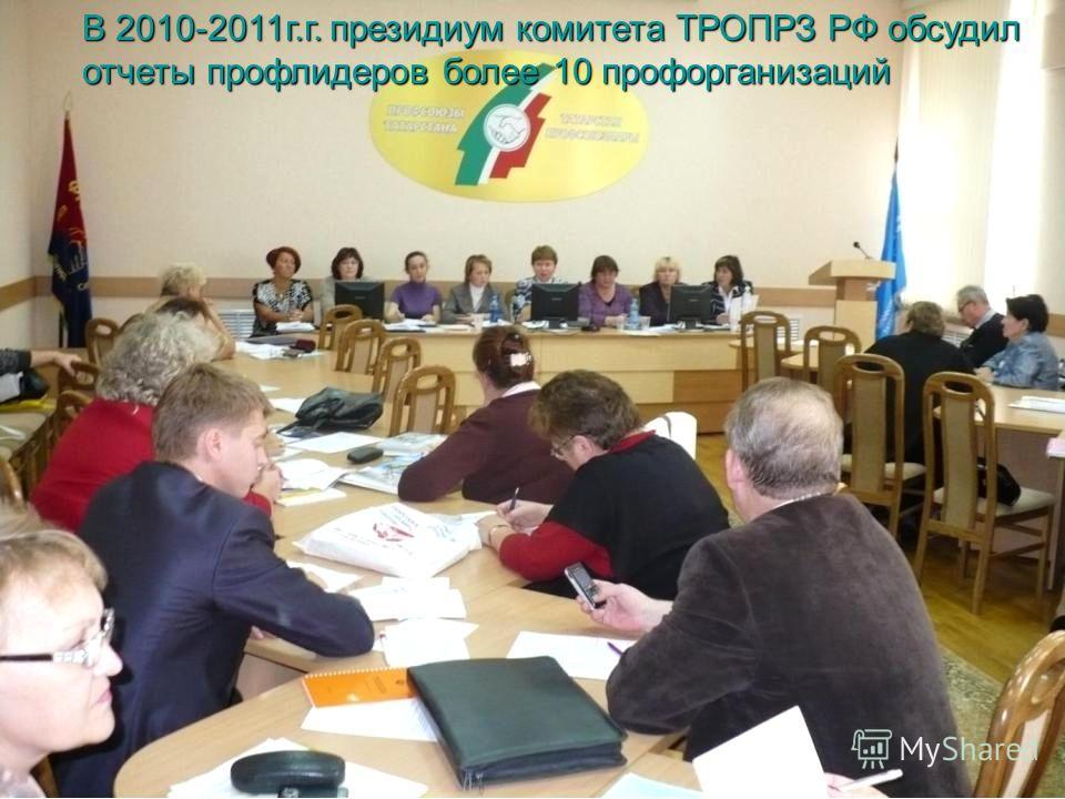 В 2010-2011г.г. президиум комитета ТРОПРЗ РФ обсудил отчеты профлидеров более 10 профорганизаций