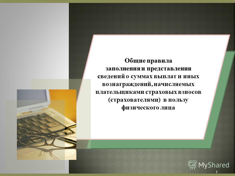 Общие правила заполнения и представления с заполнения и представления сведений о суммах выплат и иных вознаграждений, начисляемых плательщиками страховых взносов (страхователями) в пользу физического лица 1