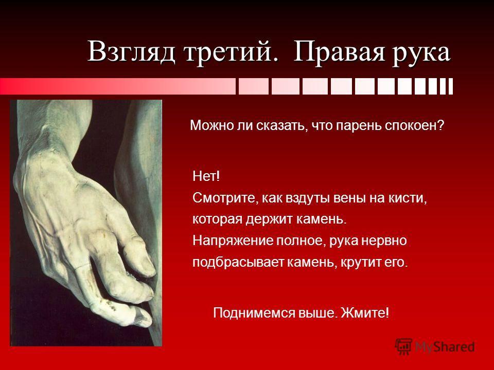 Взгляд третий. Правая рука Можно ли сказать, что парень спокоен? Поднимемся выше. Жмите! Нет! Смотрите, как вздуты вены на кисти, которая держит камень. Напряжение полное, рука нервно подбрасывает камень, крутит его.