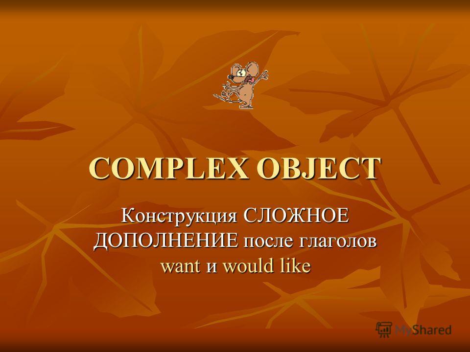 COMPLEX OBJECT Конструкция СЛОЖНОЕ ДОПОЛНЕНИЕ после глаголов want и would like