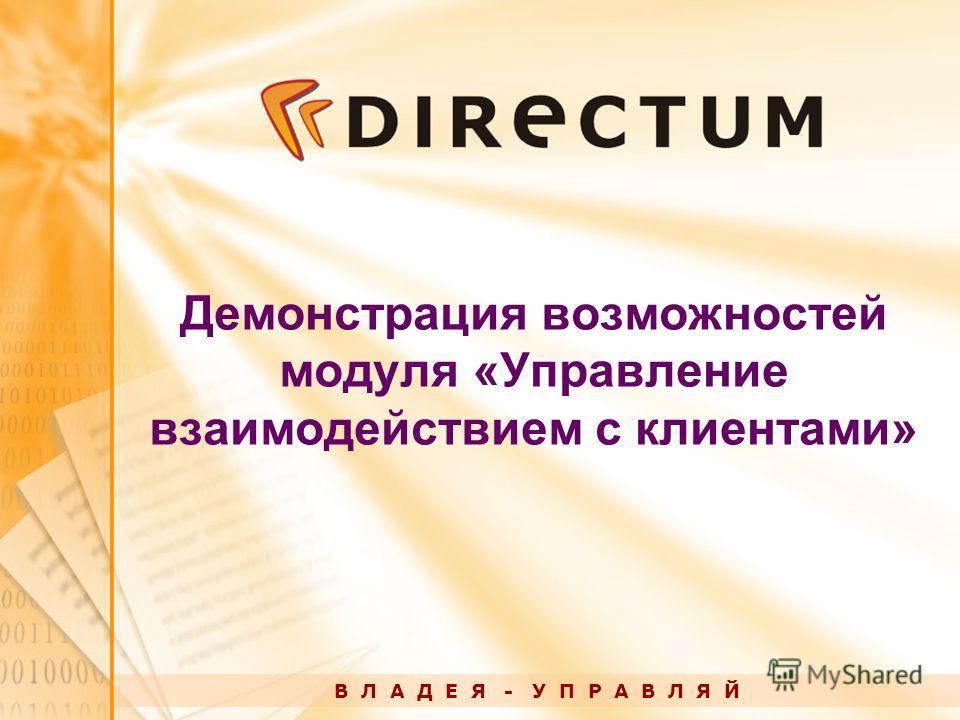 Демонстрация возможностей модуля «Управление взаимодействием с клиентами» В Л А Д Е Я - У П Р А В Л Я Й