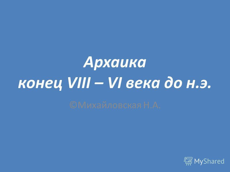 Архаика конец VIII – VI века до н.э. ©Михайловская Н.А.