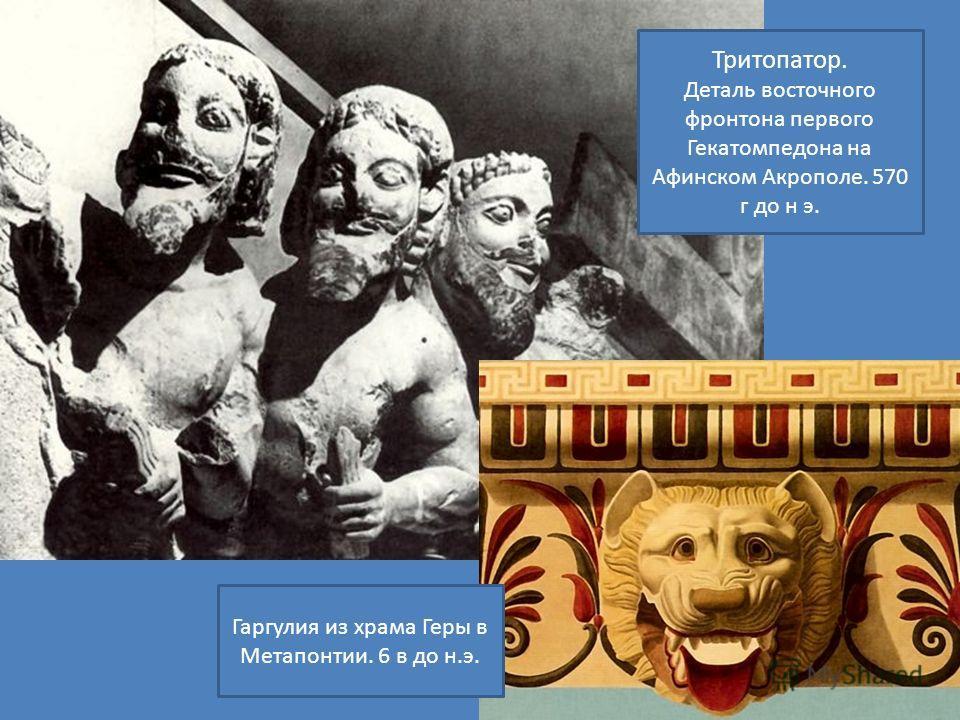 Гаргулия из храма Геры в Метапонтии. 6 в до н.э. Тритопатор. Деталь восточного фронтона первого Гекатомпедона на Афинском Акрополе. 570 г до н э.