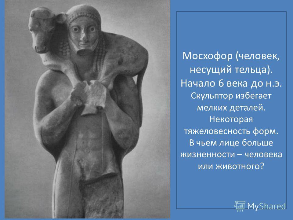 Мосхофор (человек, несущий тельца). Начало 6 века до н.э. Скульптор избегает мелких деталей. Некоторая тяжеловесность форм. В чьем лице больше жизненности – человека или животного?