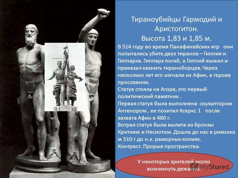 Тираноубийцы Гармодий и Аристогитон. Высота 1,83 и 1,85 м. В 514 году во время Панафинейских игр они попытались убить двух тиранов – Гиппия и Гиппарха. Гиппарх погиб, а Гиппий выжил и приказал казнить тираноборцев. Через несколько лет его изгнали из