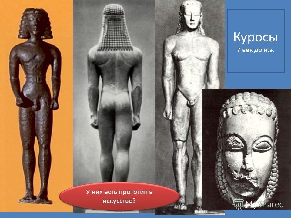 Куросы 7 век до н.э. У них есть прототип в искусстве?