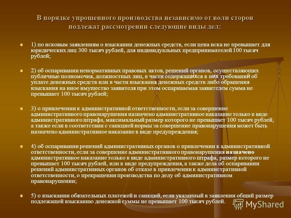 В порядке упрощенного производства независимо от воли сторон подлежат рассмотрении следующие виды дел: 1) по исковым заявлениям о взыскании денежных средств, если цена иска не превышает для юридических лиц 300 тысяч рублей, для индивидуальных предпри