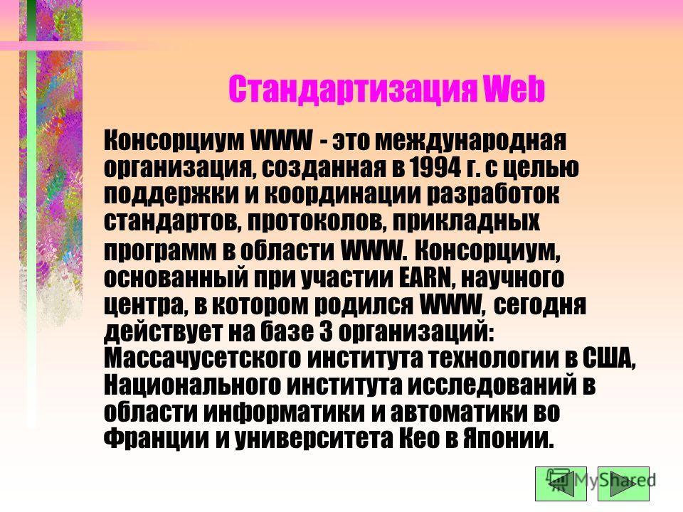 Стандартизация Web Консорциум WWW - это международная организация, созданная в 1994 г. с целью поддержки и координации разработок стандартов, протоколов, прикладных программ в области WWW. Консорциум, основанный при участии ЕАRN, научного центра, в к