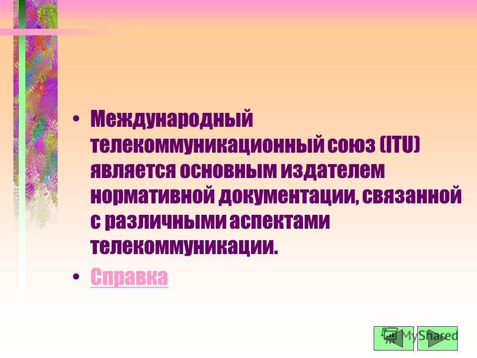 Международный телекоммуникационный союз (ITU) является основным издателем нормативной документации, связанной с различными аспектами телекоммуникации. Справка