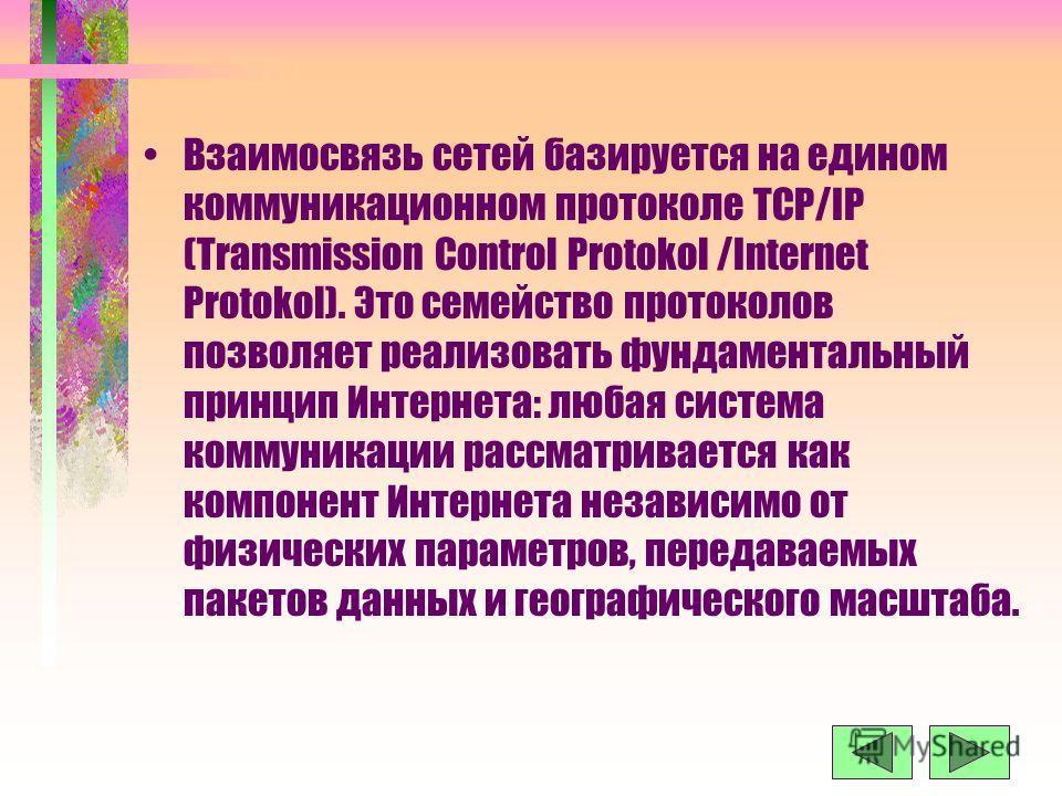 Взаимосвязь сетей базируется на едином коммуникационном протоколе TCP/IP (Transmission Control Protokol /Internet Protokol). Это семейство протоколов позволяет реализовать фундаментальный принцип Интернета: любая система коммуникации рассматривается