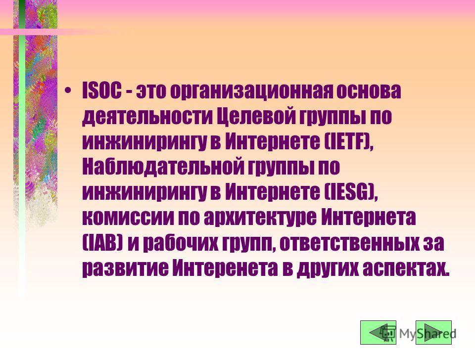 ISOC - это организационная основа деятельности Целевой группы по инжинирингу в Интернете (IETF), Наблюдательной группы по инжинирингу в Интернете (IESG), комиссии по архитектуре Интернета (IAB) и рабочих групп, ответственных за развитие Интеренета в